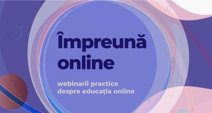 Seria webinariilor #impreunaonline – susținem cadrele didactice din România cu educația online în timpul pandemiei